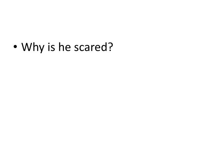 Why is he scared?
