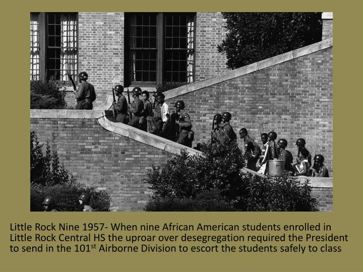 Little Rock Nine 1957- When nine African American students enrolled in Little Rock Central HS the uproar over desegregation required the President to send in the 101