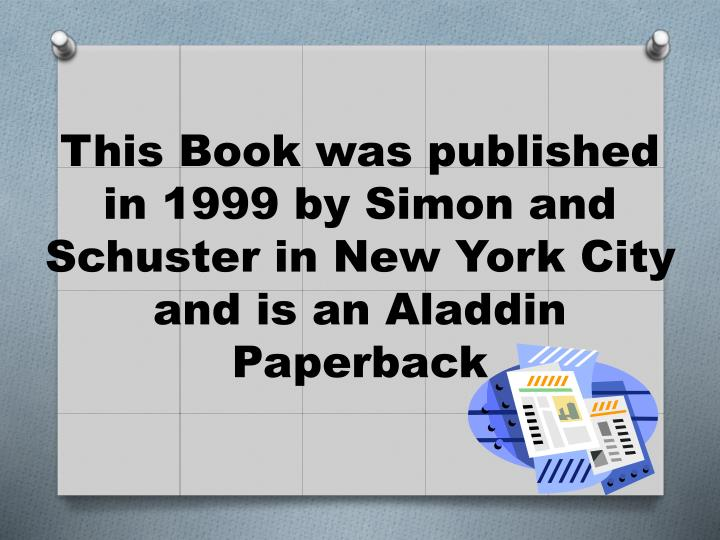 This Book was published in 1999 by Simon and Schuster in New York City and is an Aladdin Paperback