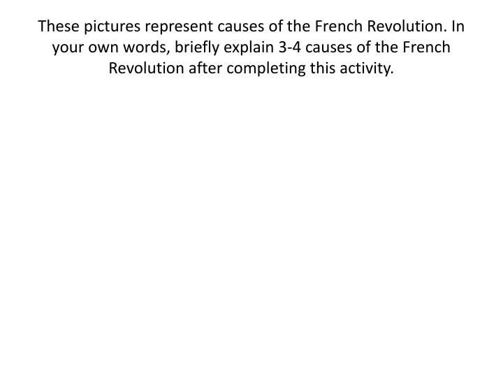 These pictures represent causes of the French Revolution. In your own words, briefly explain 3-4 causes of the French Revolution after completing this activity.