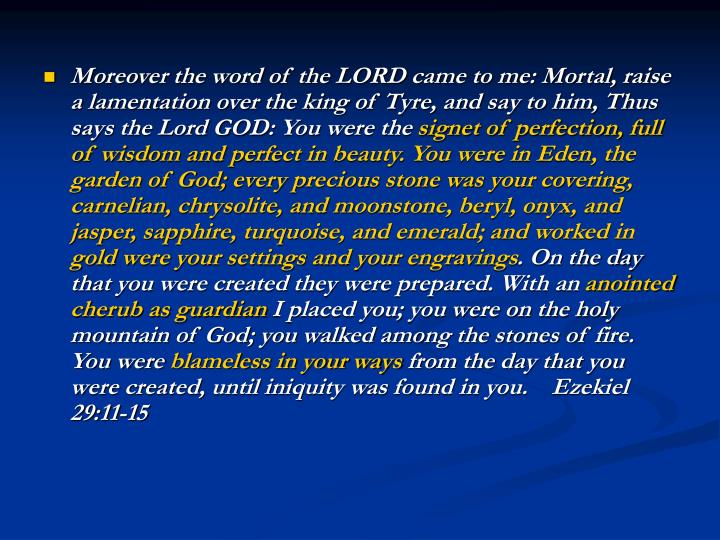 Moreover the word of the LORD came to me: Mortal, raise a lamentation over the king of Tyre, and say to him, Thus says the Lord GOD: You were the