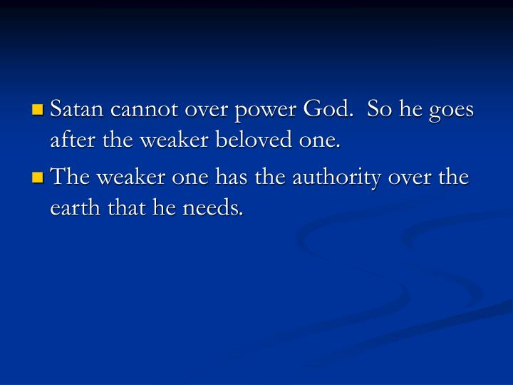 Satan cannot over power God.  So he goes after the weaker beloved one.