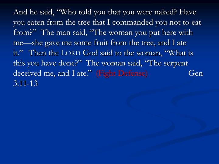 """And he said, """"Who told you that you were naked? Have you eaten from the tree that I commanded you not to eat from?""""  The man said, """"The woman you put here with me—she gave me some fruit from the tree, and I ate it."""""""