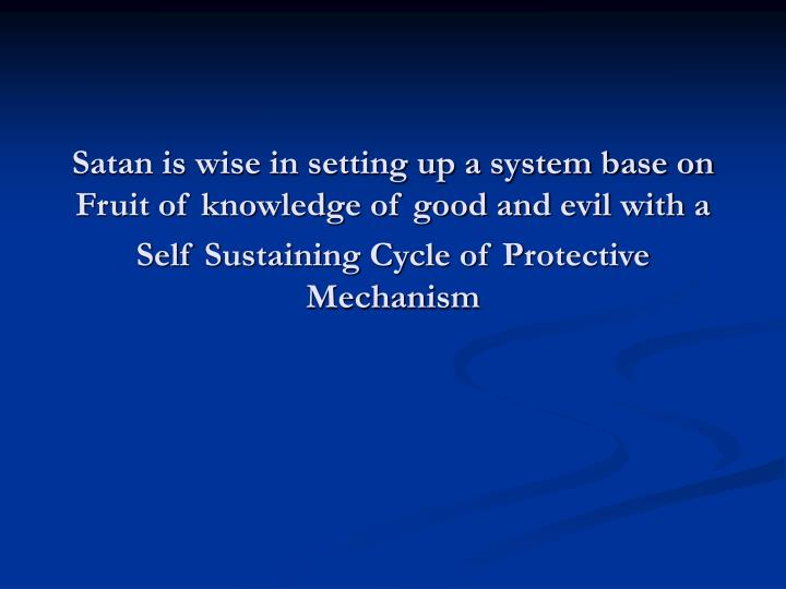 Satan is wise in setting up a system base on Fruit of knowledge of good and evil with a