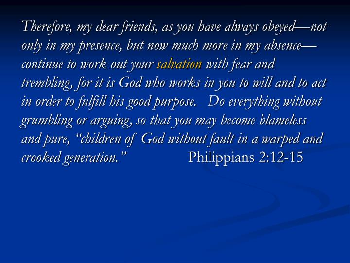 Therefore, my dear friends, as you have always obeyed—not only in my presence, but now much more in my absence—continue to work out your