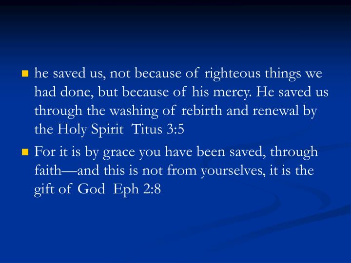 he saved us, not because of righteous things we had done, but because of his mercy. He saved us through the washing of rebirth and renewal by the Holy Spirit  Titus 3:5