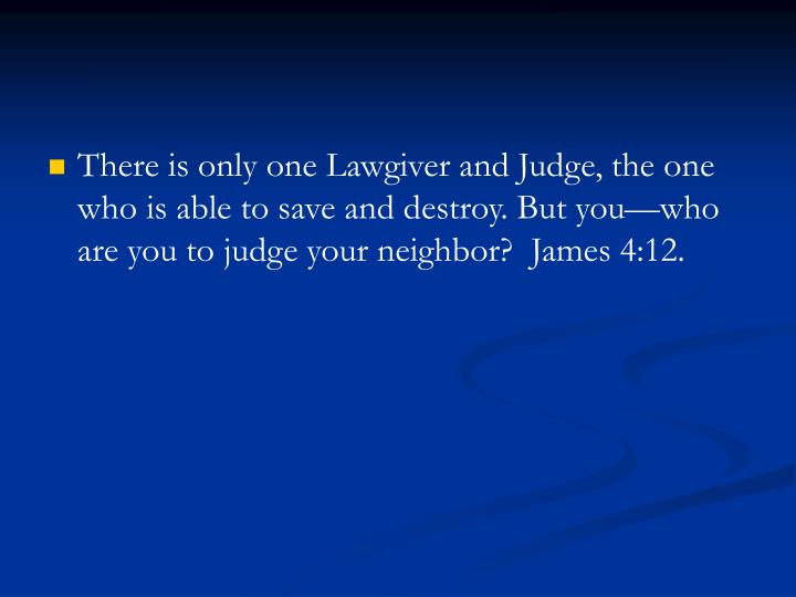 There is only one Lawgiver and Judge, the one who is able to save and destroy. But you—who are you to judge your neighbor?  James 4:12.