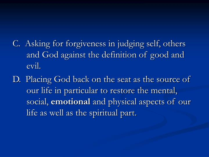 C.  Asking for forgiveness in judging self, others and God against the definition of good and evil.