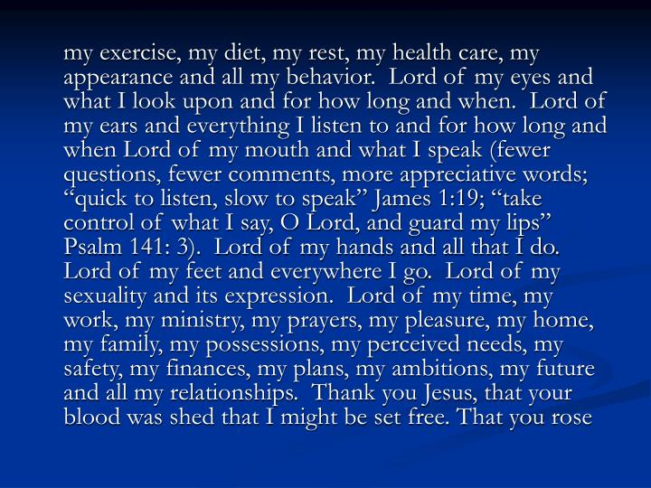 """my exercise, my diet, my rest, my health care, my appearance and all my behavior.  Lord of my eyes and what I look upon and for how long and when.  Lord of my ears and everything I listen to and for how long and when Lord of my mouth and what I speak (fewer questions, fewer comments, more appreciative words; """"quick to listen, slow to speak"""" James 1:19; """"take control of what I say, O Lord, and guard my lips"""" Psalm 141: 3).  Lord of my hands and all that I do.  Lord of my feet and everywhere I go.  Lord of my sexuality and its expression.  Lord of my time, my work, my ministry, my prayers, my pleasure, my home, my family, my possessions, my perceived needs, my safety, my finances, my plans, my ambitions, my future and all my relationships.  Thank you Jesus, that your blood was shed that I might be set free. That you rose"""
