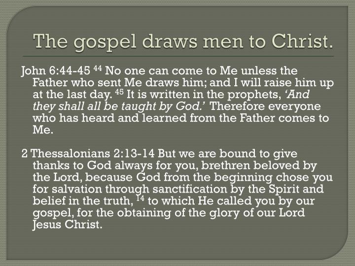 The gospel draws men to Christ.