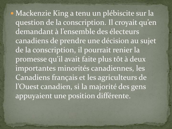 Mackenzie King a tenu un plébiscite sur la question de la conscription. Il croyait qu'en demandant
