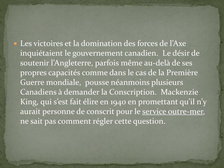 Les victoires et la domination des forces de l'Axe inquiétaient le gouvernement canadien.  Le désir de soutenir l'Angleterre, parfois même au-delà de ses propres capacités comme dans le cas de la Première Guerre mondiale,  pousse néanmoins plusieurs Canadiens à demander la Conscription.  Mackenzie King, qui s'est fait élire en 1940 en promettant qu'il n'y aurait personne de conscrit pour le
