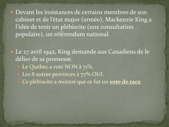 Devant les insistances de certains membres de son cabinet et de l'état major (armée), Mackenzie King a l'idée de tenir un plébiscite (une consultation populaire), un référendum national.