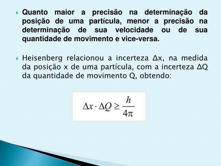 Quanto maior a precisão na determinação da posição de uma partícula, menor a precisão na determinação de sua velocidade ou de sua quantidade de movimento e vice-versa.