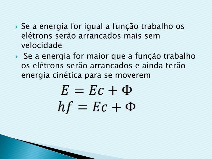 Se a energia for igual a função trabalho os elétrons serão arrancados mais sem velocidade