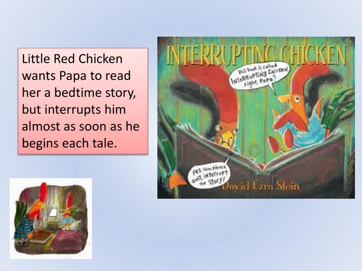 Little Red Chicken wants Papa to read her a bedtime story, but interrupts him almost as soon as he begins each tale.