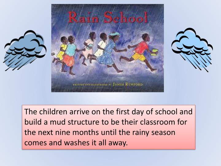 The children arrive on the first day of school and build a mud structure to be their classroom for the next nine months until the rainy season comes and washes it all away.