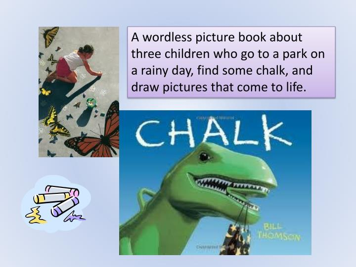A wordless picture book about three children who go to a park on a rainy day, find some chalk, and draw pictures that come to life.