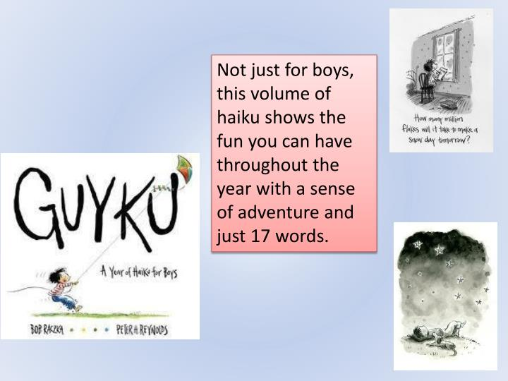 Not just for boys, this volume of haiku shows the fun you can have throughout the year with a sense of adventure and just 17 words.