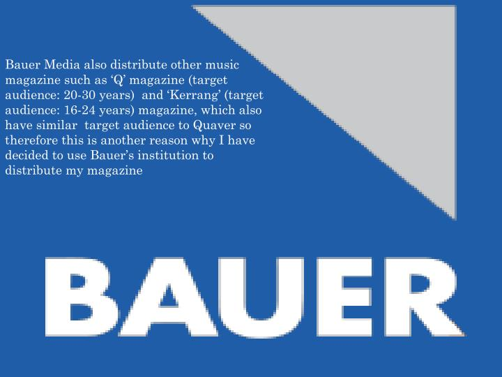 Bauer Media also distribute other music magazine such as 'Q' magazine (target audience: 20-30 years)  and 'Kerrang' (target audience: 16-24 years) magazine, which also have similar  target audience to Quaver so therefore this is another reason why I have decided to use Bauer's institution to distribute my magazine