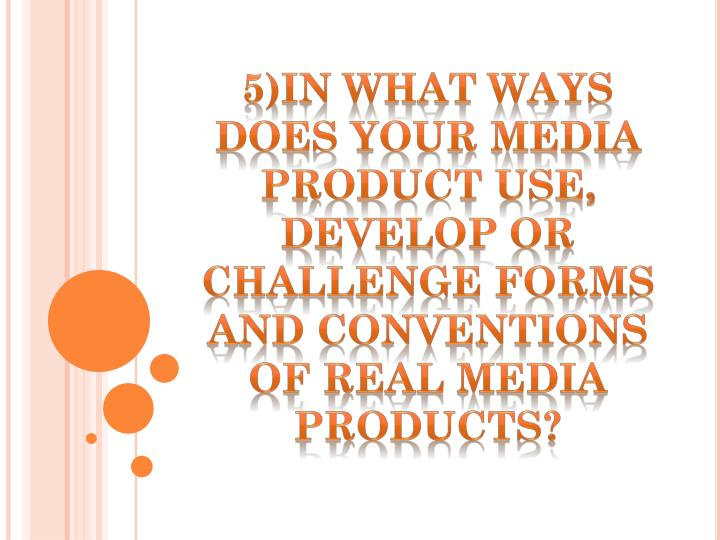5)IN WHAT WAYS DOES YOUR MEDIA PRODUCT USE, DEVELOP OR CHALLENGE FORMS AND CONVENTIONS OF REAL MEDIA PRODUCTS?