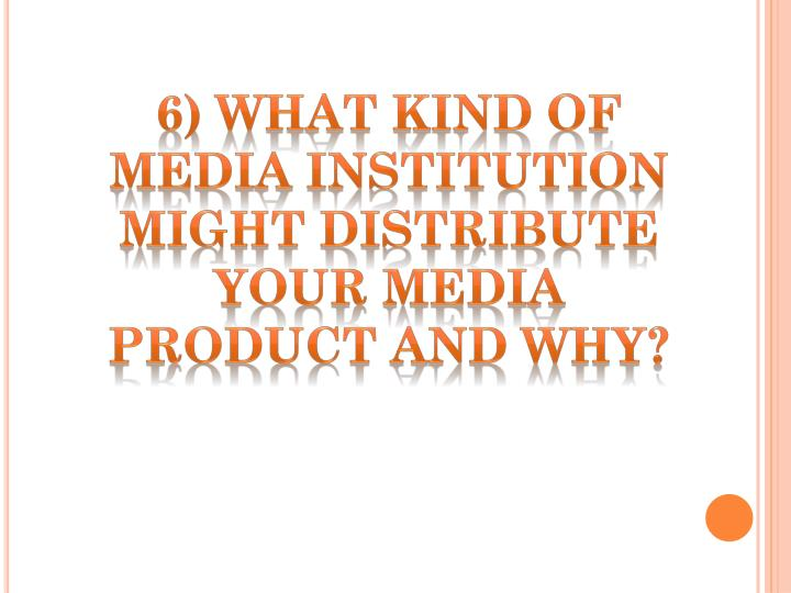 6) WHAT KIND OF MEDIA INSTITUTION MIGHT DISTRIBUTE YOUR MEDIA PRODUCT AND WHY?