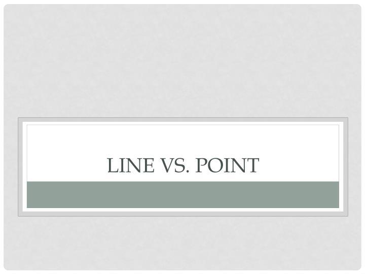 Line vs. Point