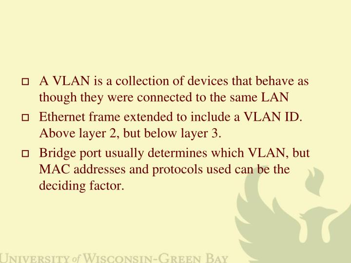 A VLAN is a collection of devices that behave as though they were connected to the same LAN