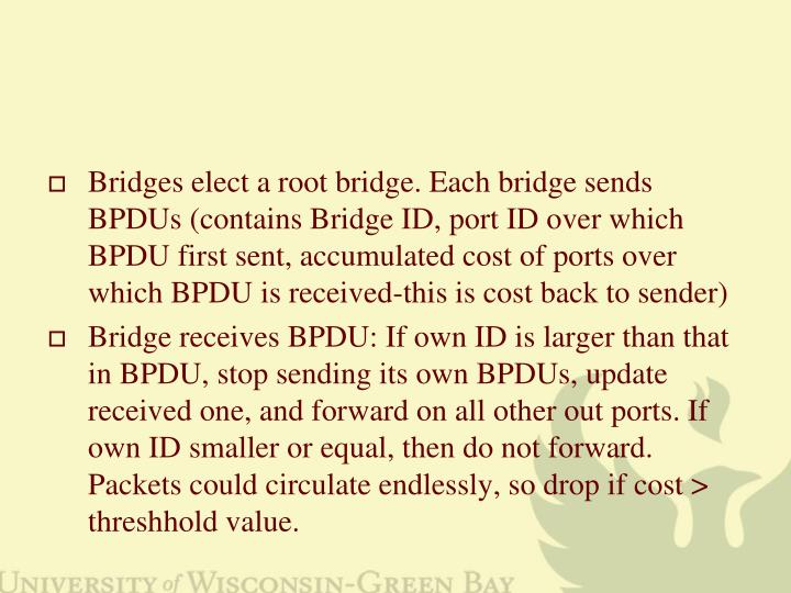 Bridges elect a root bridge. Each bridge sends BPDUs (contains Bridge ID, port ID over which BPDU first sent, accumulated cost of ports over which BPDU is received-this is cost back to sender)