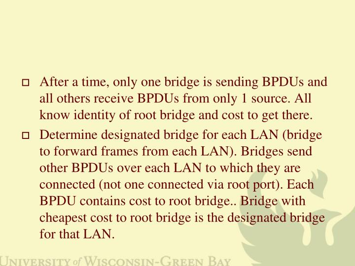 After a time, only one bridge is sending BPDUs and all others receive BPDUs from only 1 source. All know identity of root bridge and cost to get there.