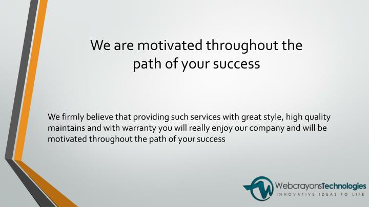 We are motivated throughout the path of your