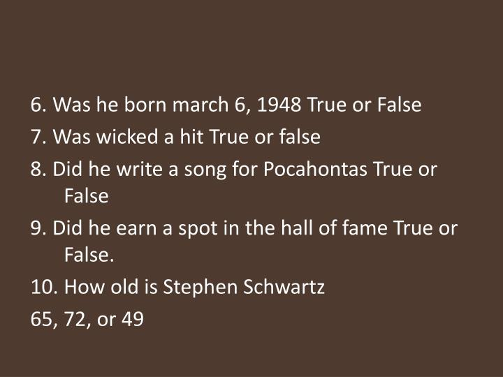 6. Was he born march 6, 1948 True or False