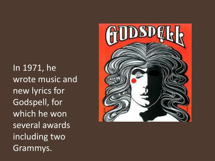 In 1971, he wrote music and new lyrics for Godspell, for which he won several awards including two Grammys.