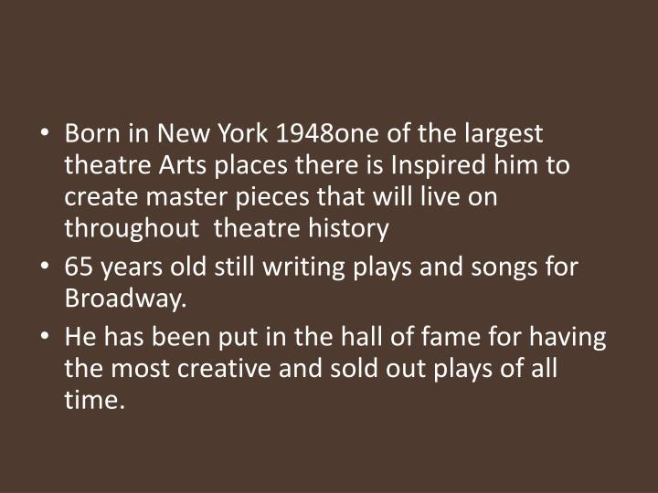 Born in New York 1948one of the largest theatre Arts places there is Inspired him to create master pieces that will live on throughout  theatre history