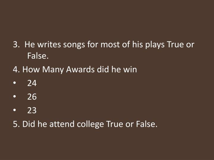 3.  He writes songs for most of his plays True or False.