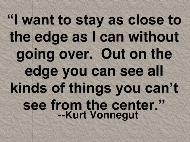 """I want to stay as close to the edge as I can without going over.  Out on the edge you can see all kinds of things you can't see from the center."""