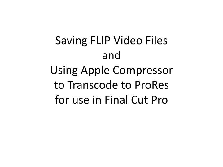 Saving flip video files and using apple compressor to transcode to prores for use in final cut pro