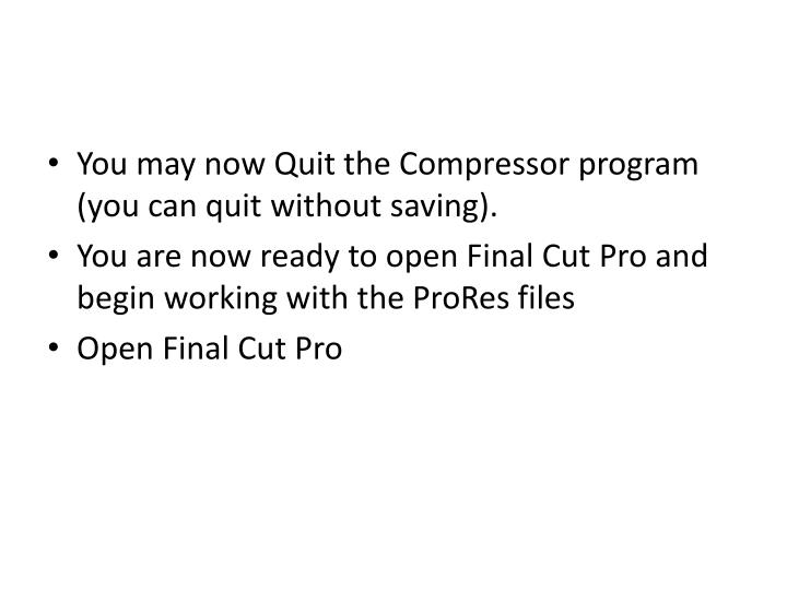 You may now Quit the Compressor program (you can quit without saving).