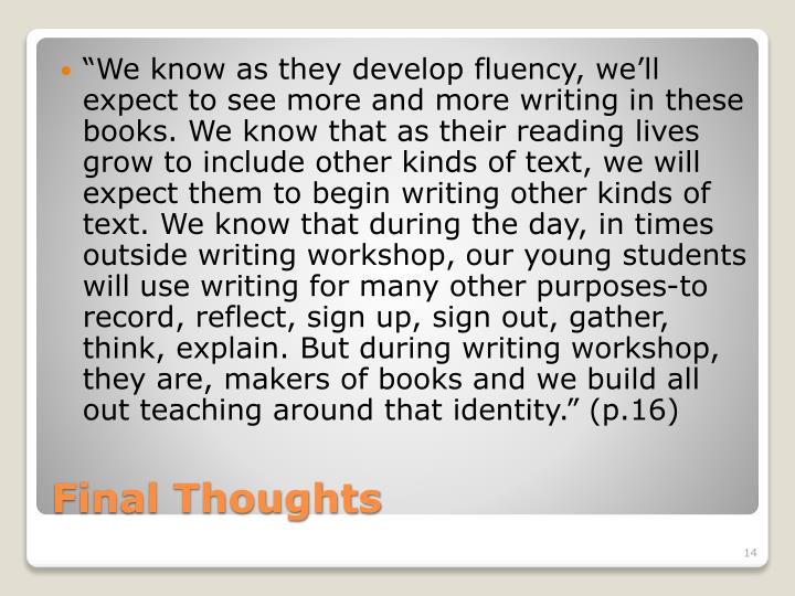 """We know as they develop fluency, we'll expect to see more and more writing in these books. We know that as their reading lives grow to include other kinds of text, we will expect them to begin writing other kinds of text. We know that during the day, in times outside writing workshop, our young students will use writing for many other purposes-to record, reflect, sign up, sign out, gather, think, explain. But during writing workshop, they are, makers of books and we build all out teaching around that identity."" (p.16)"