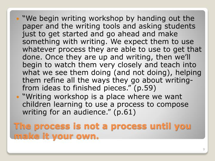 """We begin writing workshop by handing out the paper and the writing tools and asking students just to get started and go ahead and make something with writing. We expect them to use whatever process they are able to use to get that done. Once they are up and writing, then we'll begin to watch them very closely and teach into what we see them doing (and not doing), helping them refine all the ways they go about writing-from ideas to finished pieces"