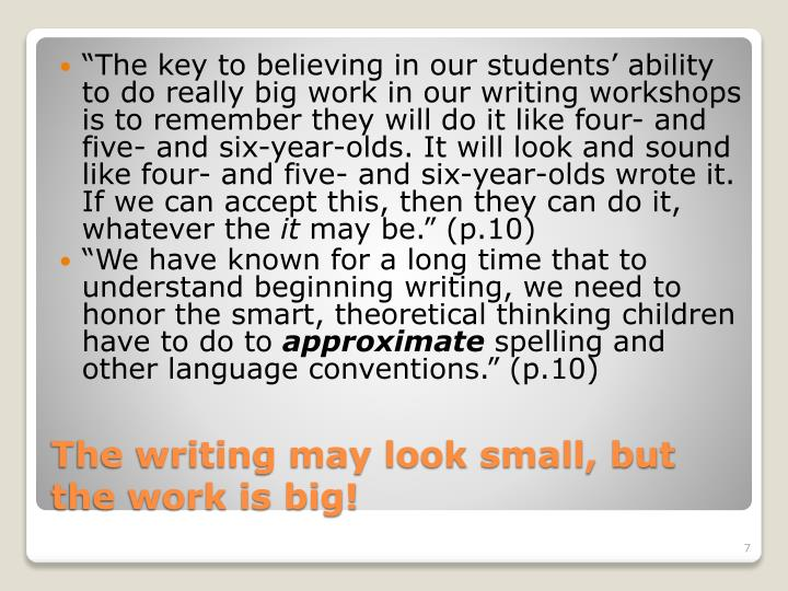"""The key to believing in our students' ability to do really big work in our writing workshops is to remember they will do it like four- and five- and six-year-olds. It will look and sound like four- and five- and six-year-olds wrote it. If we can accept this, then they can do it, whatever the"