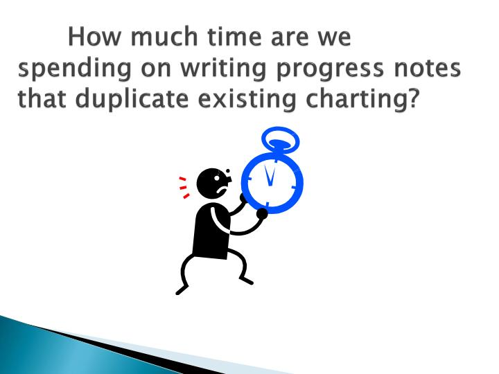 How much time are we spending on writing progress notes that duplicate existing charting?