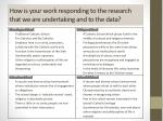 how is your work responding to the research that we are undertaking and to the data1
