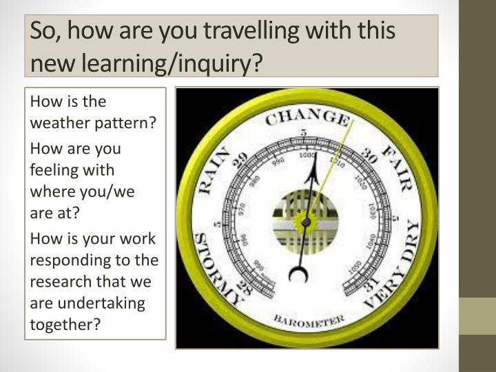 So, how are you travelling with this new learning/inquiry?