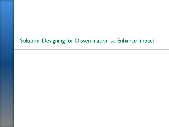Solution: Designing for Dissemination to Enhance Impact