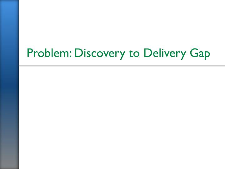Problem: Discovery to Delivery Gap