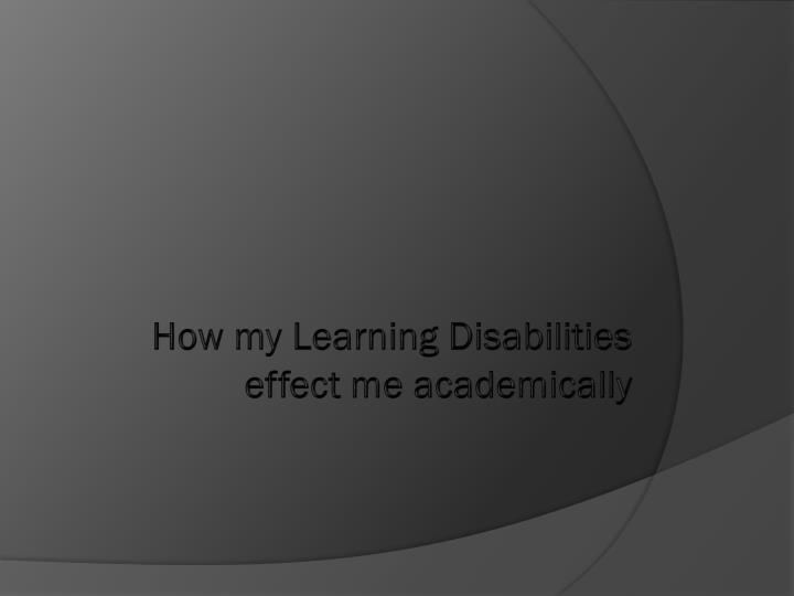 How my Learning Disabilities effect me academically