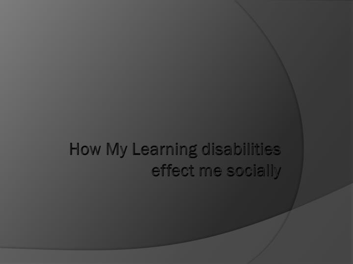 How My Learning disabilities effect me socially