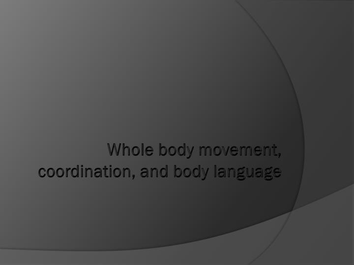 Whole body movement, coordination, and body language