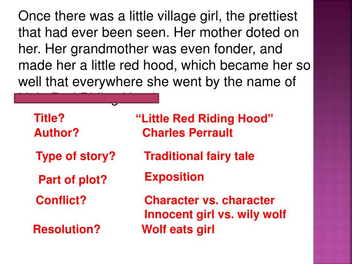 Once there was a little village girl, the prettiest that had ever been seen. Her mother doted on her. Her grandmother was even fonder, and made her a little red hood, which became her so well that everywhere she went by the name of Little Red Riding Hood.
